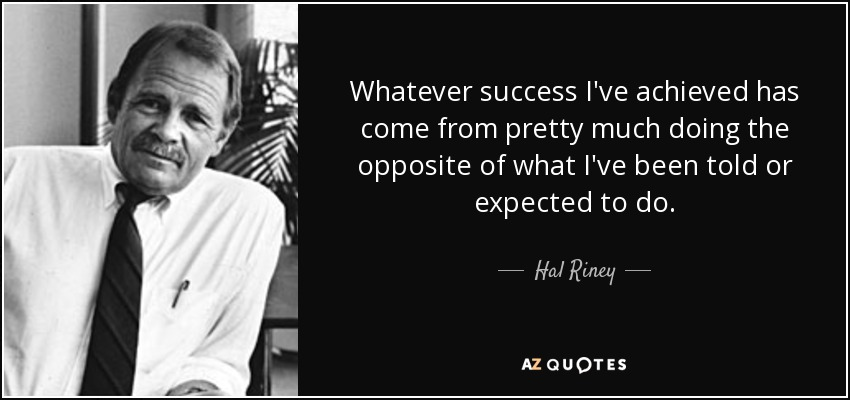 Whatever success I've achieved has come from pretty much doing the opposite of what I've been told or expected to do. - Hal Riney