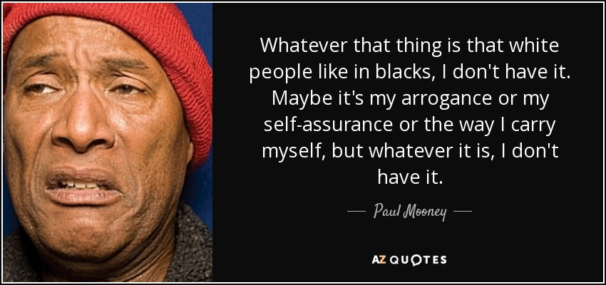 Whatever that thing is that white people like in blacks, I don't have it. Maybe it's my arrogance or my self-assurance or the way I carry myself, but whatever it is, I don't have it. - Paul Mooney