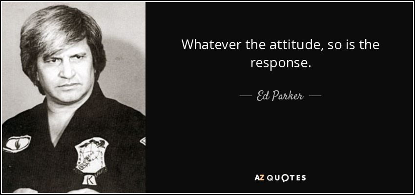 Whatever the attitude, so is the response. - Ed Parker