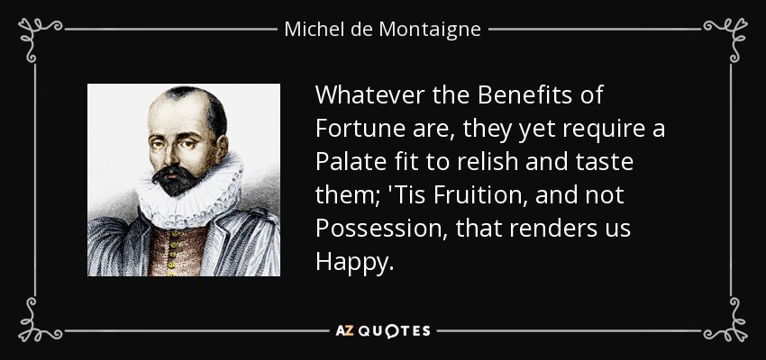 Whatever the Benefits of Fortune are , they yet require a Palate fit to relish and taste them; 'Tis Fruition, and not Possession, that renders us Happy. - Michel de Montaigne