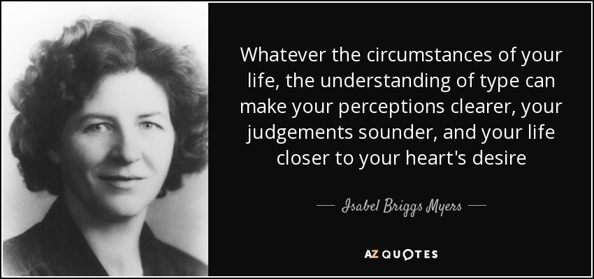 Whatever the circumstances of your life, the understanding of type can make your perceptions clearer, your judgements sounder, and your life closer to your heart's desire - Isabel Briggs Myers