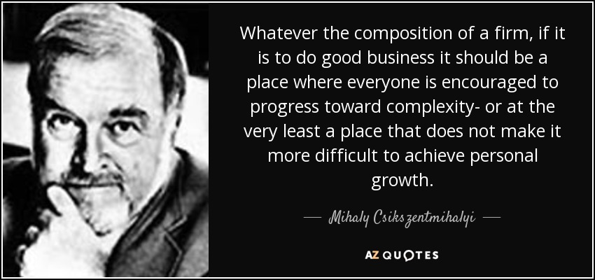 Whatever the composition of a firm, if it is to do good business it should be a place where everyone is encouraged to progress toward complexity- or at the very least a place that does not make it more difficult to achieve personal growth. - Mihaly Csikszentmihalyi