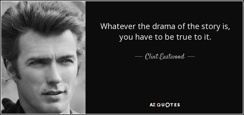 Whatever the drama of the story is, you have to be true to it. - Clint Eastwood