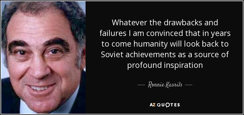 Whatever the drawbacks and failures I am convinced that in years to come humanity will look back to Soviet achievements as a source of profound inspiration - Ronnie Kasrils