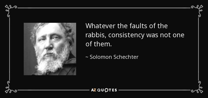 Whatever the faults of the rabbis, consistency was not one of them. - Solomon Schechter
