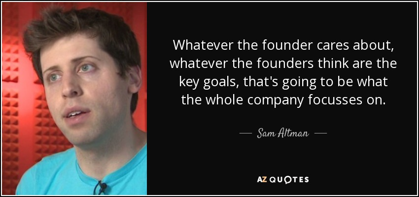 Whatever the founder cares about, whatever the founders think are the key goals, that's going to be what the whole company focusses on. - Sam Altman