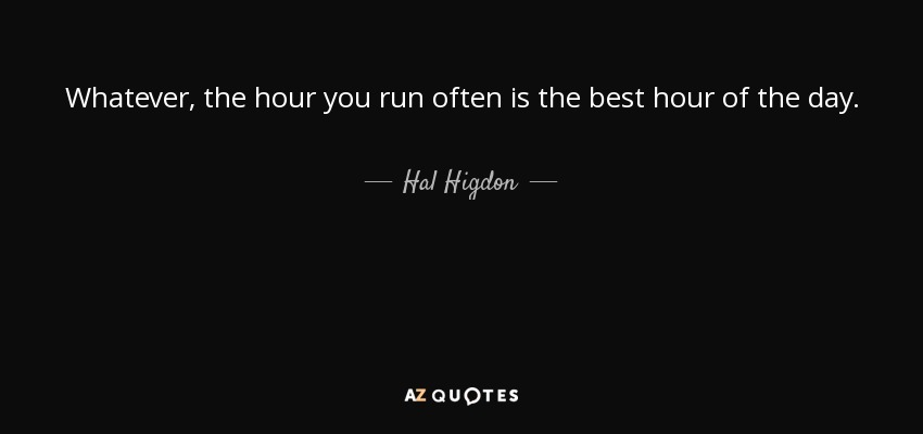 Whatever, the hour you run often is the best hour of the day. - Hal Higdon