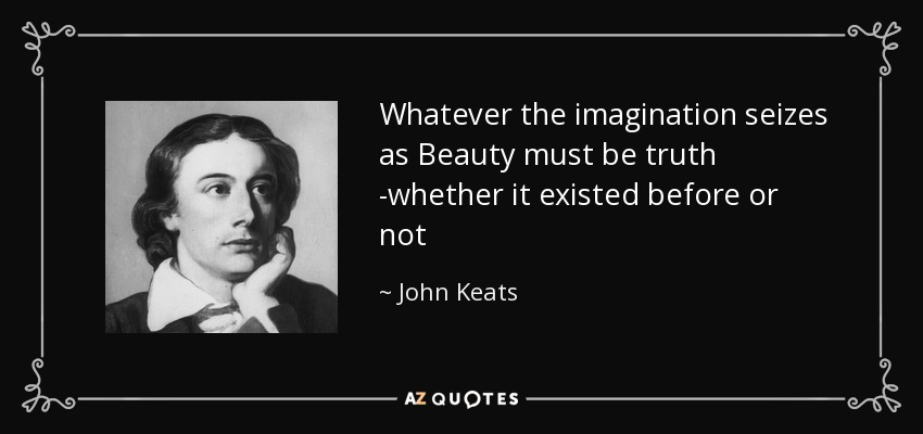 Whatever the imagination seizes as Beauty must be truth -whether it existed before or not - John Keats