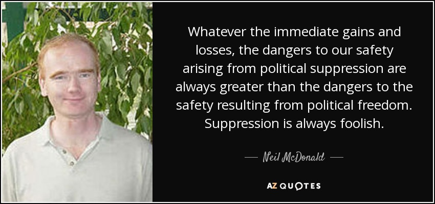 Whatever the immediate gains and losses, the dangers to our safety arising from political suppression are always greater than the dangers to the safety resulting from political freedom. Suppression is always foolish. - Neil McDonald