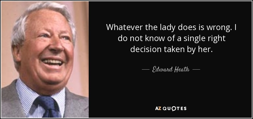 Whatever the lady does is wrong. I do not know of a single right decision taken by her. - Edward Heath