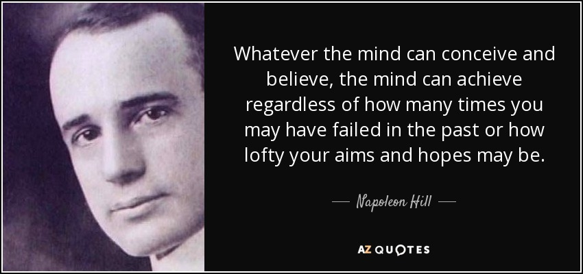 Whatever the mind can conceive and believe, the mind can achieve regardless of how many times you may have failed in the past or how lofty your aims and hopes may be. - Napoleon Hill