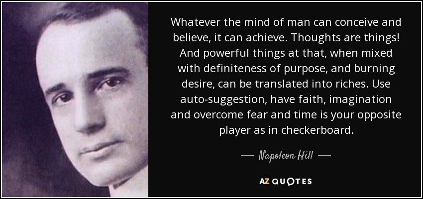 Whatever the mind of man can conceive and believe, it can achieve. Thoughts are things! And powerful things at that, when mixed with definiteness of purpose, and burning desire, can be translated into riches. Use auto-suggestion, have faith, imagination and overcome fear and time is your opposite player as in checkerboard. - Napoleon Hill
