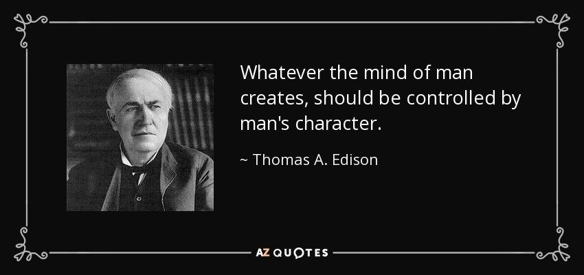 Whatever the mind of man creates, should be controlled by man's character. - Thomas A. Edison
