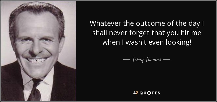 Whatever the outcome of the day I shall never forget that you hit me when I wasn't even looking! - Terry-Thomas