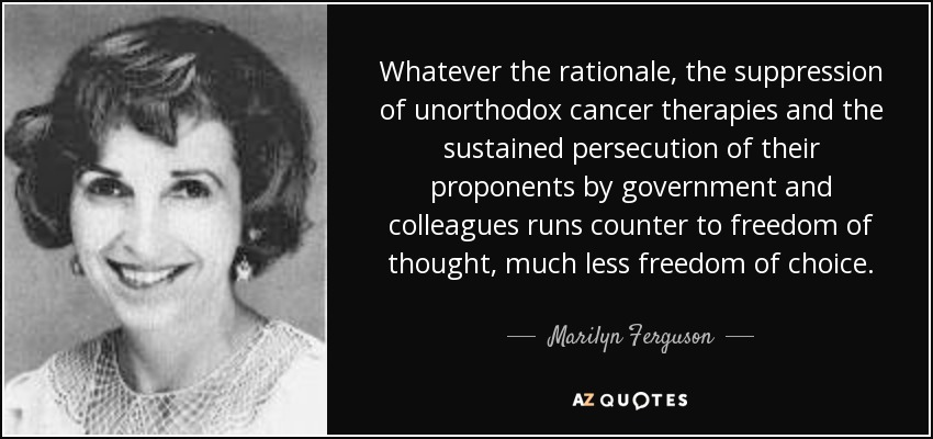 Whatever the rationale, the suppression of unorthodox cancer therapies and the sustained persecution of their proponents by government and colleagues runs counter to freedom of thought, much less freedom of choice. - Marilyn Ferguson