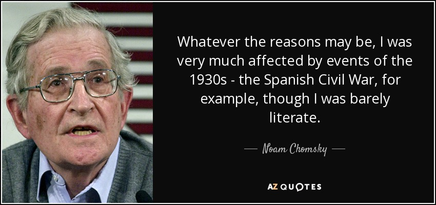 Whatever the reasons may be, I was very much affected by events of the 1930s - the Spanish Civil War, for example, though I was barely literate. - Noam Chomsky