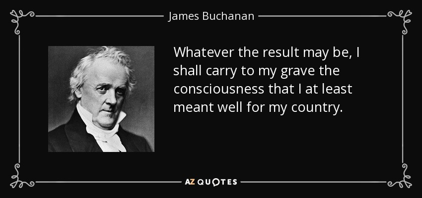 Whatever the result may be, I shall carry to my grave the consciousness that I at least meant well for my country. - James Buchanan