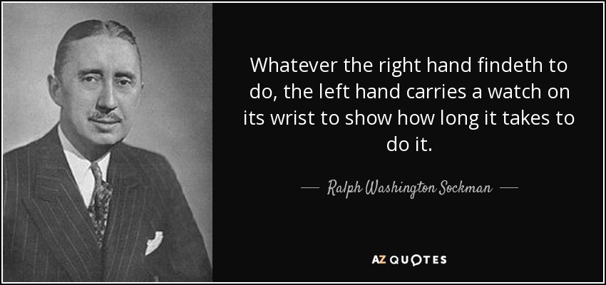 Whatever the right hand findeth to do, the left hand carries a watch on its wrist to show how long it takes to do it. - Ralph Washington Sockman