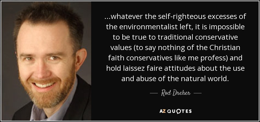 ...whatever the self-righteous excesses of the environmentalist left, it is impossible to be true to traditional conservative values (to say nothing of the Christian faith conservatives like me profess) and hold laissez faire attitudes about the use and abuse of the natural world. - Rod Dreher