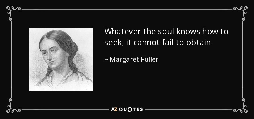 Whatever the soul knows how to seek, it cannot fail to obtain. - Margaret Fuller