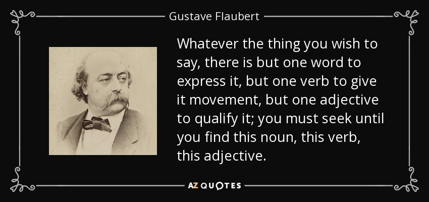 Whatever the thing you wish to say, there is but one word to express it, but one verb to give it movement, but one adjective to qualify it; you must seek until you find this noun, this verb, this adjective. - Gustave Flaubert