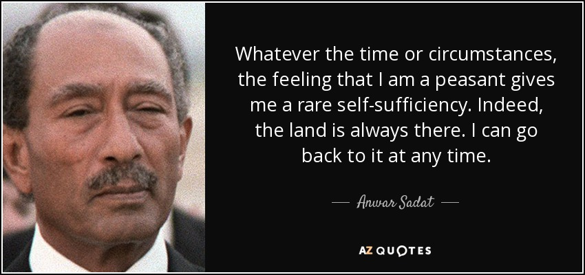 Whatever the time or circumstances, the feeling that I am a peasant gives me a rare self-sufficiency. Indeed, the land is always there. I can go back to it at any time. - Anwar Sadat