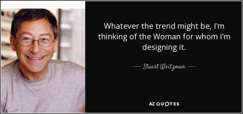 Whatever the trend might be, I'm thinking of the Woman for whom I'm designing it. - Stuart Weitzman