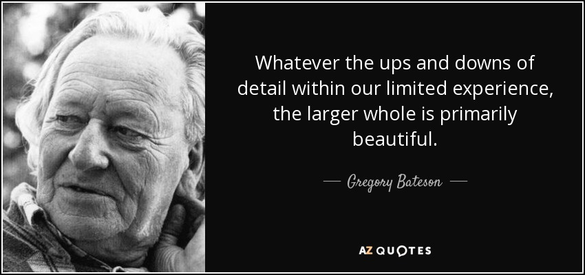 Whatever the ups and downs of detail within our limited experience, the larger whole is primarily beautiful. - Gregory Bateson