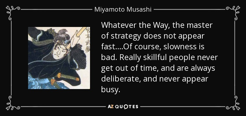 Whatever the Way, the master of strategy does not appear fast….Of course, slowness is bad. Really skillful people never get out of time, and are always deliberate, and never appear busy. - Miyamoto Musashi