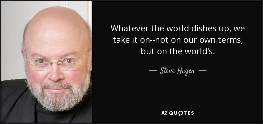 Whatever the world dishes up, we take it on--not on our own terms, but on the world's. - Steve Hagen