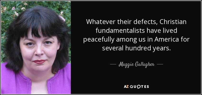 Whatever their defects, Christian fundamentalists have lived peacefully among us in America for several hundred years. - Maggie Gallagher