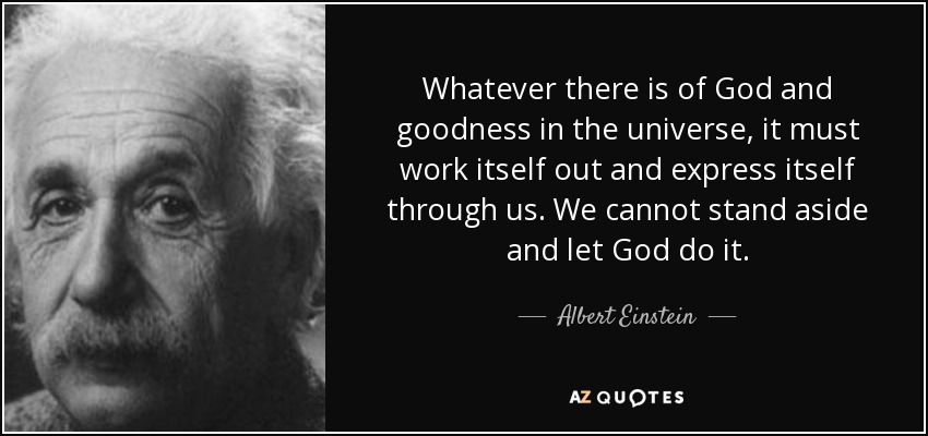 Whatever there is of God and goodness in the universe, it must work itself out and express itself through us. We cannot stand aside and let God do it. - Albert Einstein