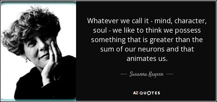Whatever we call it - mind, character, soul - we like to think we possess something that is greater than the sum of our neurons and that animates us. - Susanna Kaysen