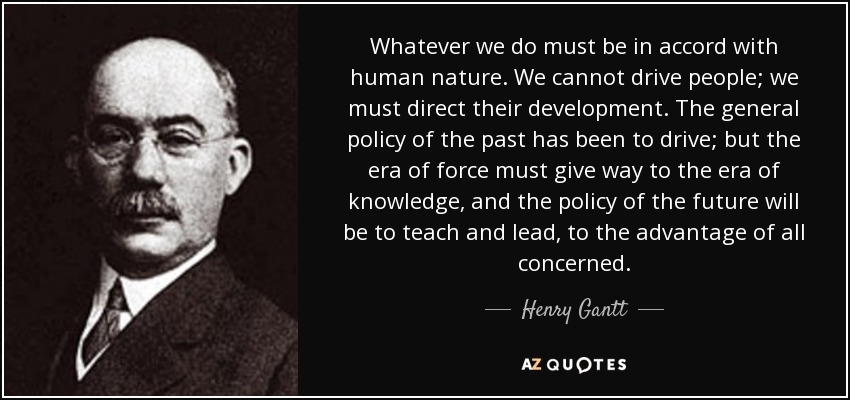 Whatever we do must be in accord with human nature. We cannot drive people; we must direct their development. The general policy of the past has been to drive; but the era of force must give way to the era of knowledge, and the policy of the future will be to teach and lead, to the advantage of all concerned. - Henry Gantt