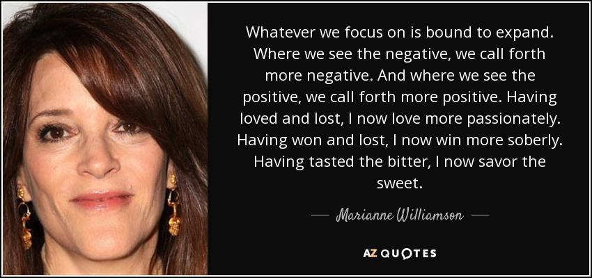 Whatever we focus on is bound to expand. Where we see the negative, we call forth more negative. And where we see the positive, we call forth more positive. Having loved and lost, I now love more passionately. Having won and lost, I now win more soberly. Having tasted the bitter, I now savor the sweet. - Marianne Williamson