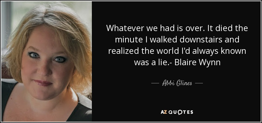 Whatever we had is over. It died the minute I walked downstairs and realized the world I'd always known was a lie.- Blaire Wynn - Abbi Glines