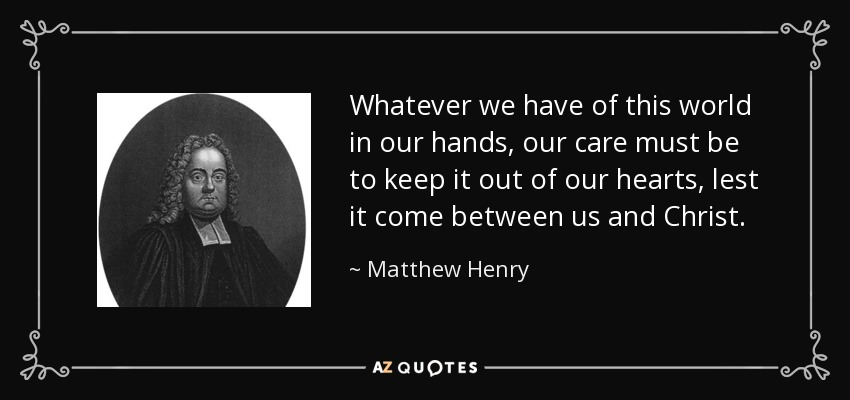 Whatever we have of this world in our hands, our care must be to keep it out of our hearts, lest it come between us and Christ. - Matthew Henry