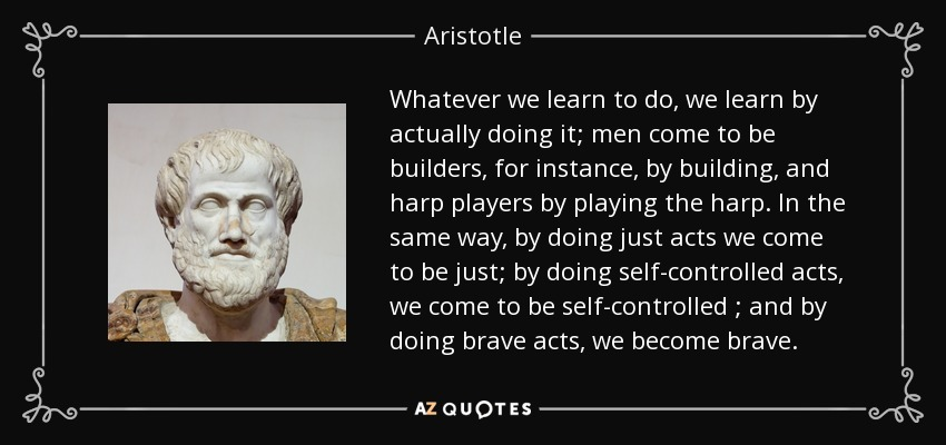 Whatever we learn to do, we learn by actually doing it; men come to be builders, for instance, by building, and harp players by playing the harp. In the same way, by doing just acts we come to be just; by doing self-controlled acts, we come to be self-controlled ; and by doing brave acts, we become brave. - Aristotle