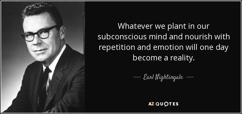 Whatever we plant in our subconscious mind and nourish with repetition and emotion will one day become a reality. - Earl Nightingale