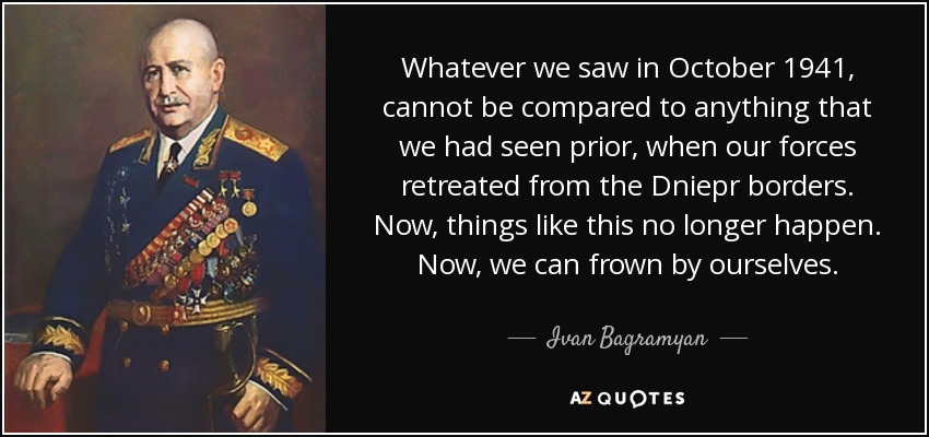 Whatever we saw in October 1941, cannot be compared to anything that we had seen prior, when our forces retreated from the Dniepr borders. Now, things like this no longer happen. Now, we can frown by ourselves. - Ivan Bagramyan