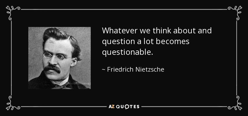 Whatever we think about and question a lot becomes questionable. - Friedrich Nietzsche
