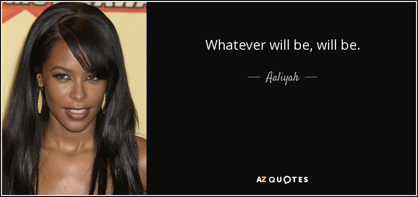 Whatever will be, will be. - Aaliyah