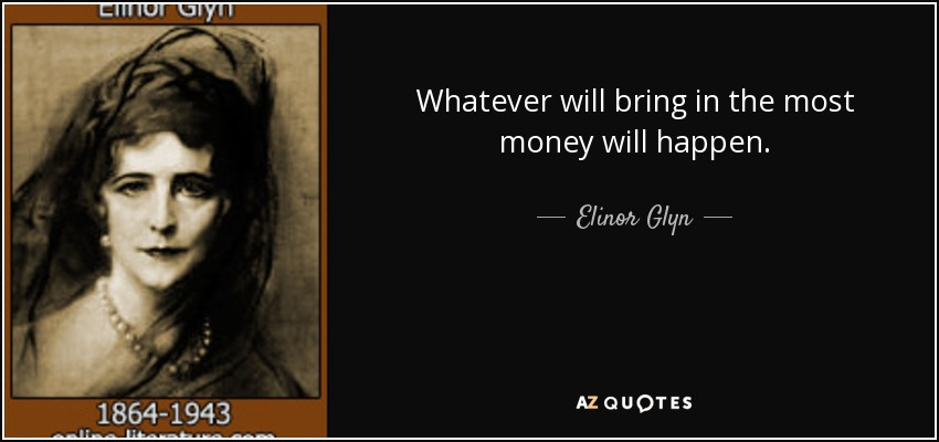 Whatever will bring in the most money will happen. - Elinor Glyn