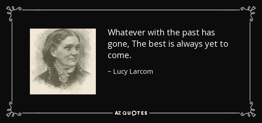 Whatever with the past has gone, The best is always yet to come. - Lucy Larcom