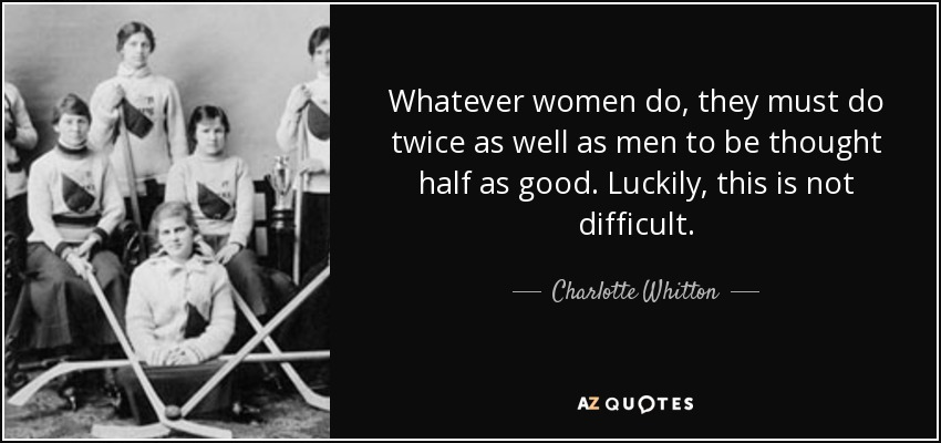 Whatever women do, they must do twice as well as men to be thought half as good. Luckily, this is not difficult. - Charlotte Whitton