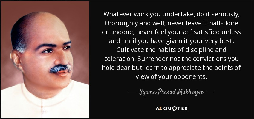 Whatever work you undertake, do it seriously, thoroughly and well; never leave it half-done or undone, never feel yourself satisfied unless and until you have given it your very best. Cultivate the habits of discipline and toleration. Surrender not the convictions you hold dear but learn to appreciate the points of view of your opponents. - Syama Prasad Mukherjee