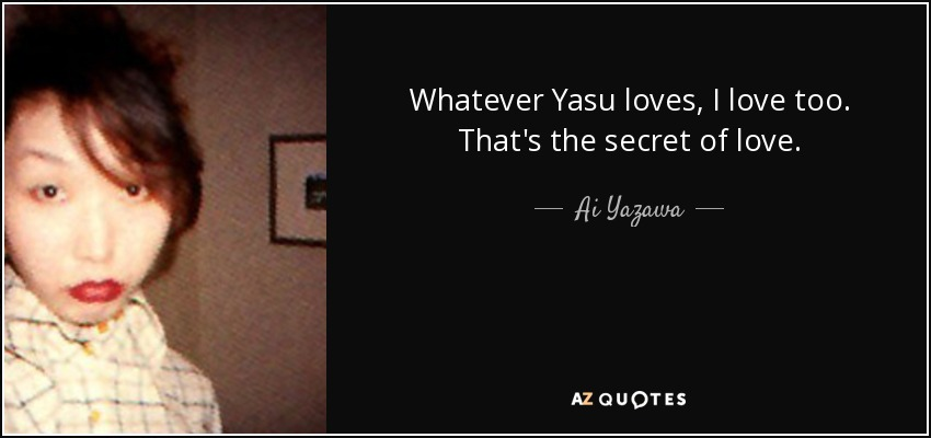 Whatever Yasu loves, I love too. That's the secret of love. - Ai Yazawa