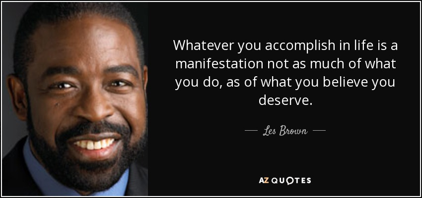 Whatever you accomplish in life is a manifestation not as much of what you do, as of what you believe you deserve. - Les Brown