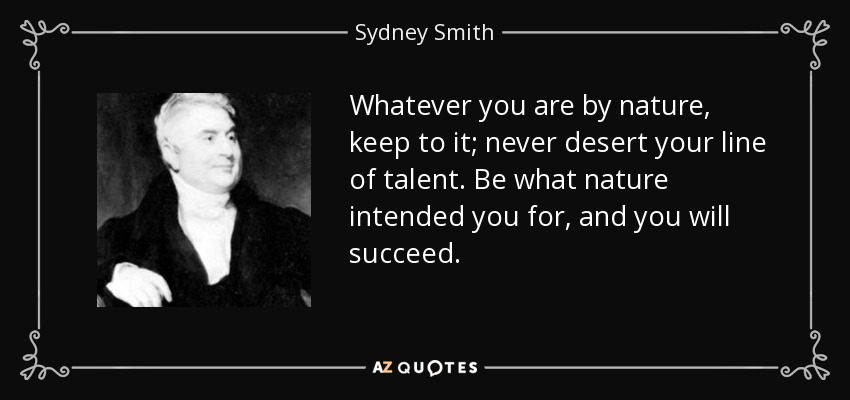 Whatever you are by nature, keep to it; never desert your line of talent. Be what nature intended you for, and you will succeed. - Sydney Smith