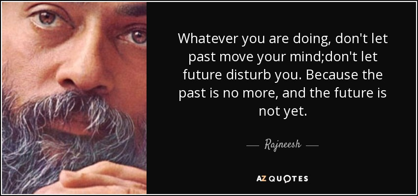 Whatever you are doing, don't let past move your mind;don't let future disturb you. Because the past is no more, and the future is not yet. - Rajneesh